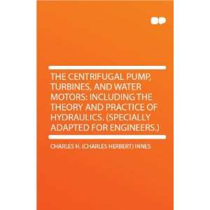 The Centrifugal Pump, Turbines, and Water Motors Including the Theory