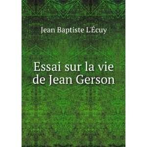 Essai sur la vie de Jean Gerson: Jean Baptiste LÃ?cuy: Books