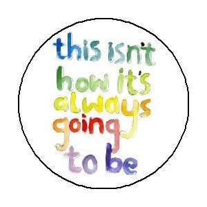 ALWAYS GOING TO BE 1.25 Pinback Button / Pin Badge