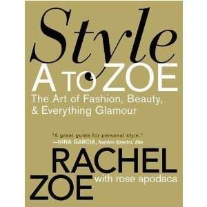 to Zoe The Art of Fashion, Beauty, & Everything Glamour By Rachel Zoe