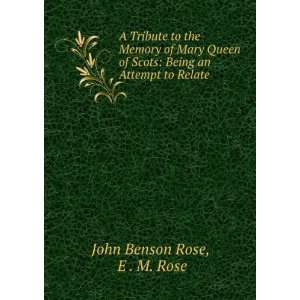 Mary Queen of Scots: Being an Attempt to Relate .: E . M. Rose John