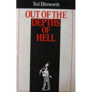 Out of the depths of hell: By Ted Ditsworth: Ted Ditsworth