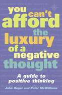 You Cant Afford the Luxury of a Negative Thought: A Guide to Positive